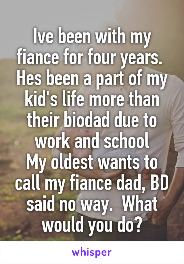 Ive been with my fiance for four years.  Hes been a part of my kid's life more than their biodad due to work and school My oldest wants to call my fiance dad, BD said no way.  What would you do?