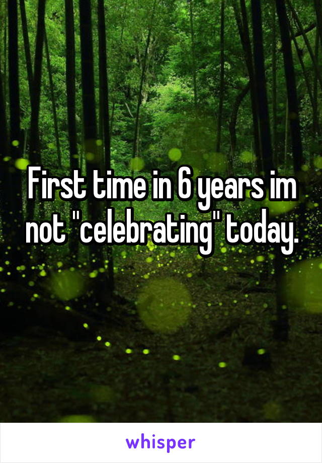 """First time in 6 years im not """"celebrating"""" today."""