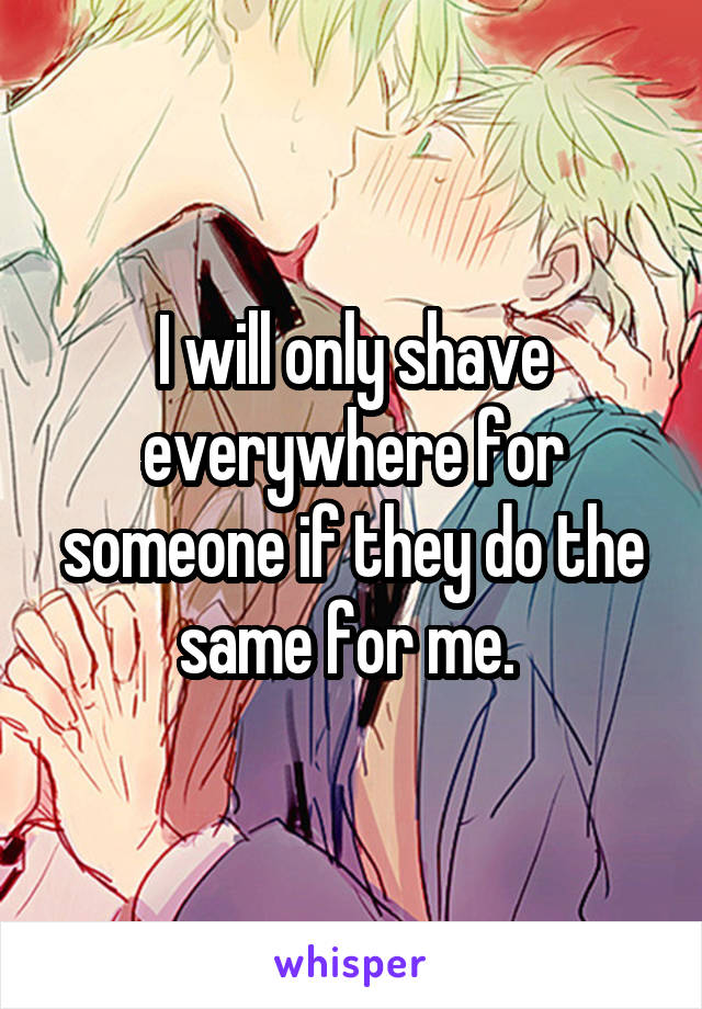 I will only shave everywhere for someone if they do the same for me.