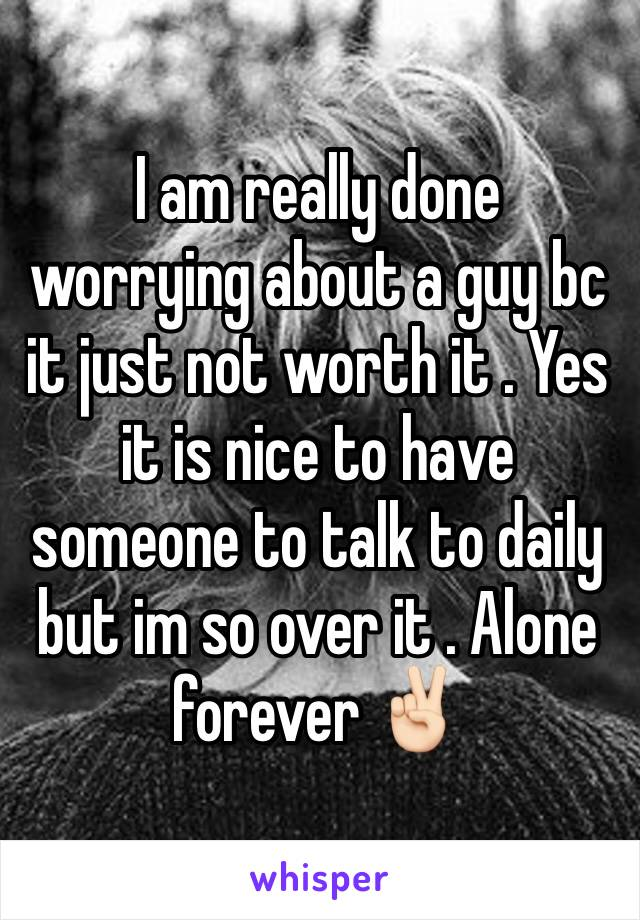 I am really done worrying about a guy bc it just not worth it . Yes it is nice to have someone to talk to daily but im so over it . Alone forever ✌🏻