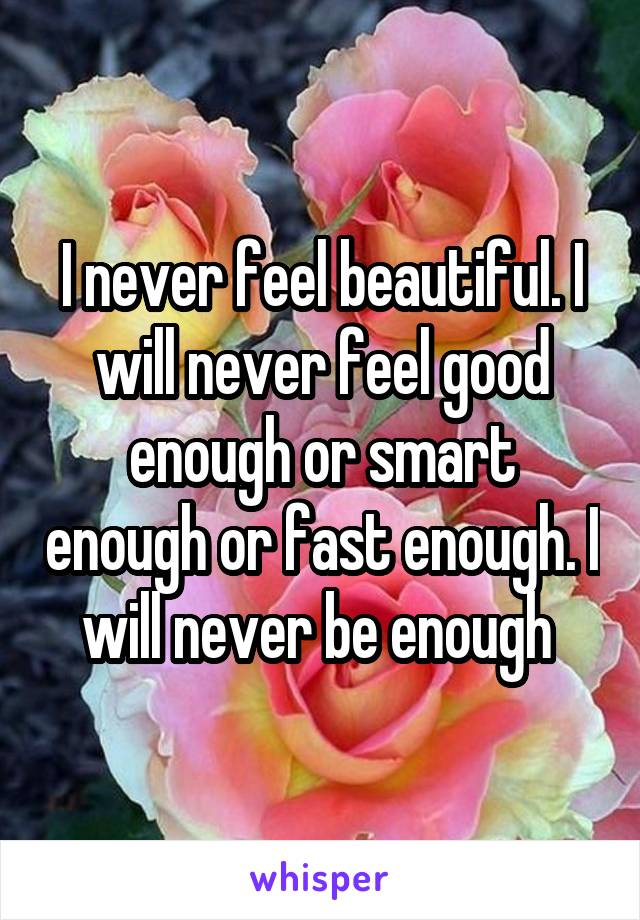 I never feel beautiful. I will never feel good enough or smart enough or fast enough. I will never be enough
