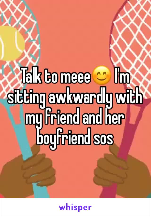 Talk to meee😊 I'm sitting awkwardly with my friend and her boyfriend sos