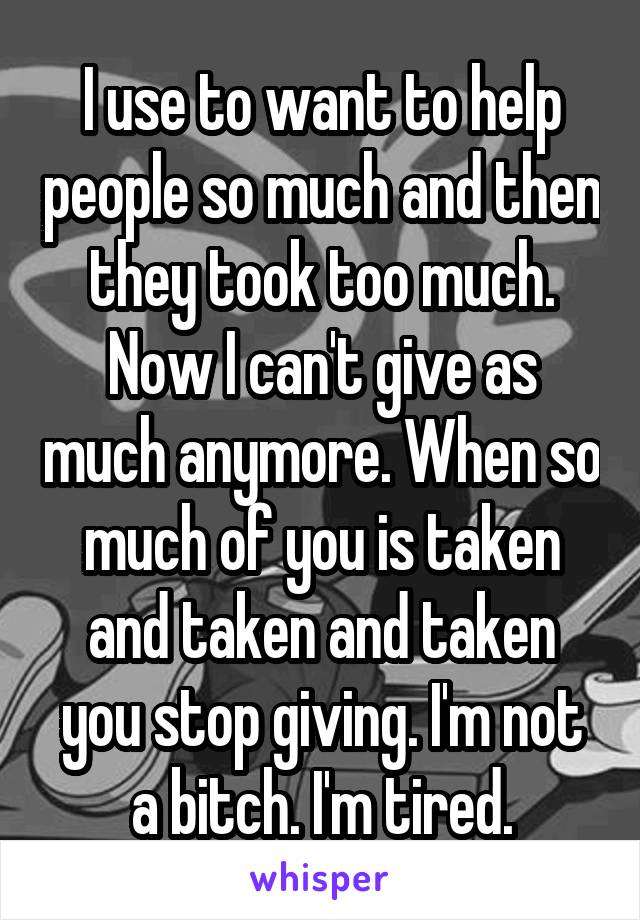 I use to want to help people so much and then they took too much. Now I can't give as much anymore. When so much of you is taken and taken and taken you stop giving. I'm not a bitch. I'm tired.