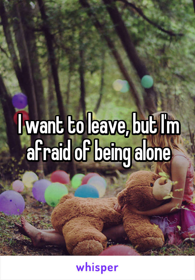 I want to leave, but I'm afraid of being alone