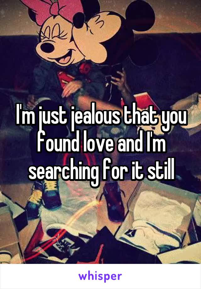 I'm just jealous that you found love and I'm searching for it still