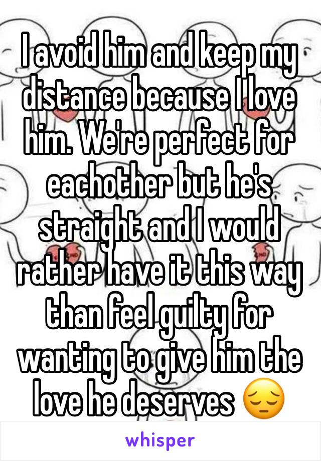 I avoid him and keep my distance because I love him. We're perfect for eachother but he's straight and I would rather have it this way than feel guilty for wanting to give him the love he deserves 😔