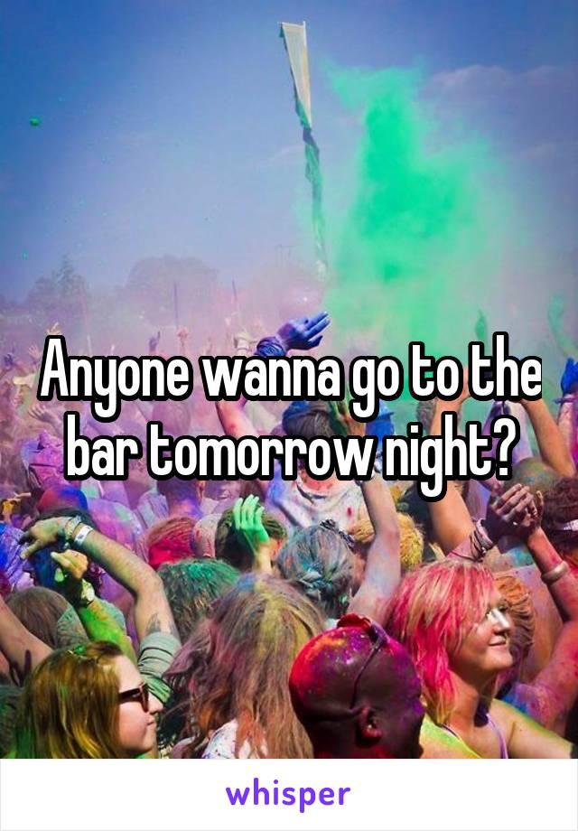 Anyone wanna go to the bar tomorrow night?