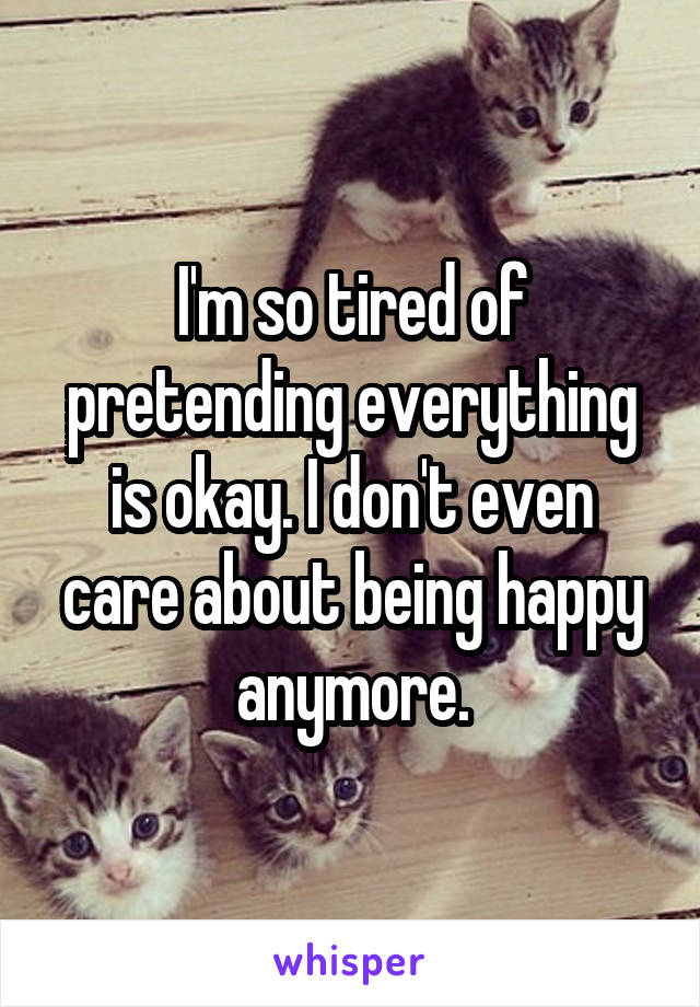 I'm so tired of pretending everything is okay. I don't even care about being happy anymore.