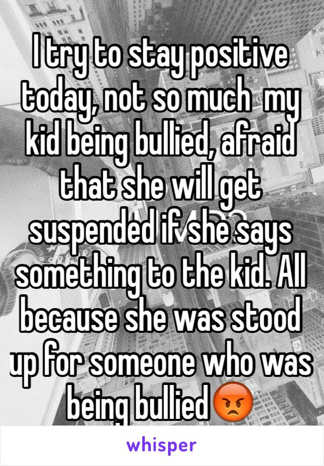 I try to stay positive  today, not so much  my kid being bullied, afraid that she will get suspended if she says something to the kid. All because she was stood up for someone who was being bullied😡