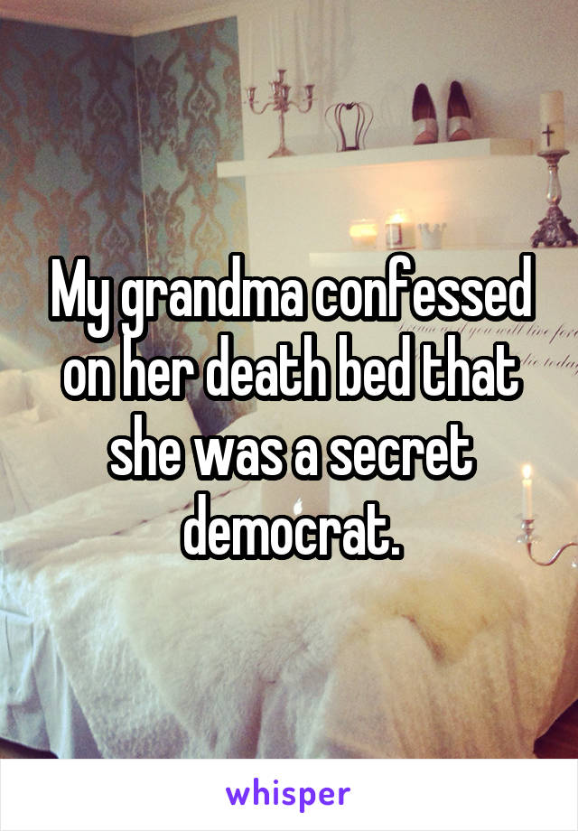 My grandma confessed on her death bed that she was a secret democrat.