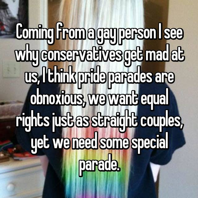 Coming from a gay person I see why conservatives get mad at us, I think pride parades are obnoxious, we want equal rights just as straight couples, yet we need some special parade.