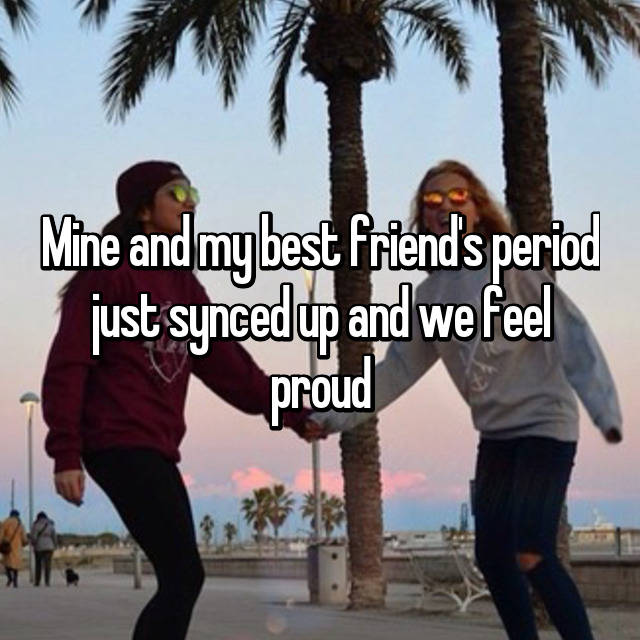 Mine and my best friend's period just synced up and we feel proud