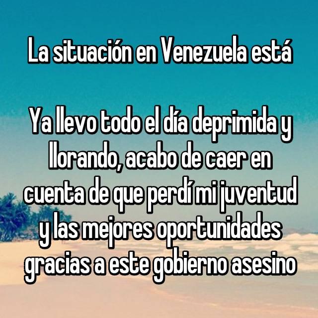La situación en Venezuela está 😢 Ya llevo todo el día deprimida y llorando, acabo de caer en cuenta de que perdí mi juventud y las mejores oportunidades gracias a este gobierno asesino