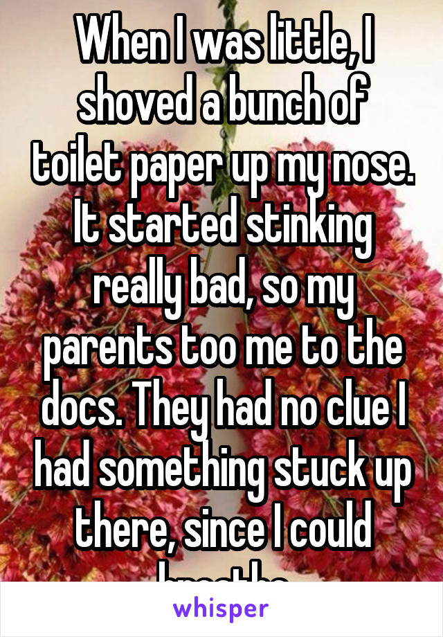 When I was little, I shoved a bunch of toilet paper up my nose. It started stinking really bad, so my parents too me to the docs. They had no clue I had something stuck up there, since I could breathe