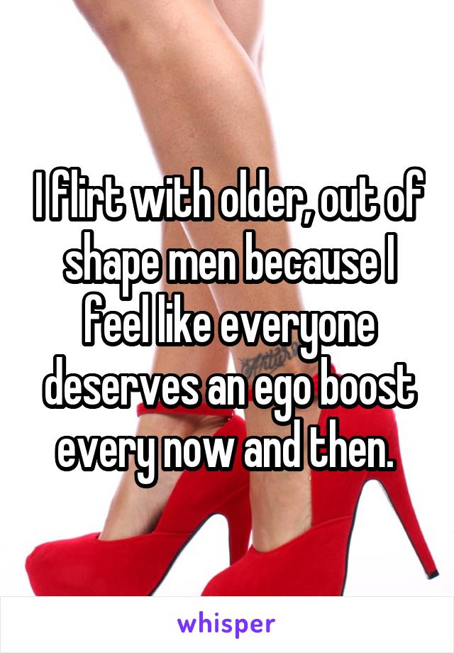 I flirt with older, out of shape men because I feel like everyone deserves an ego boost every now and then.
