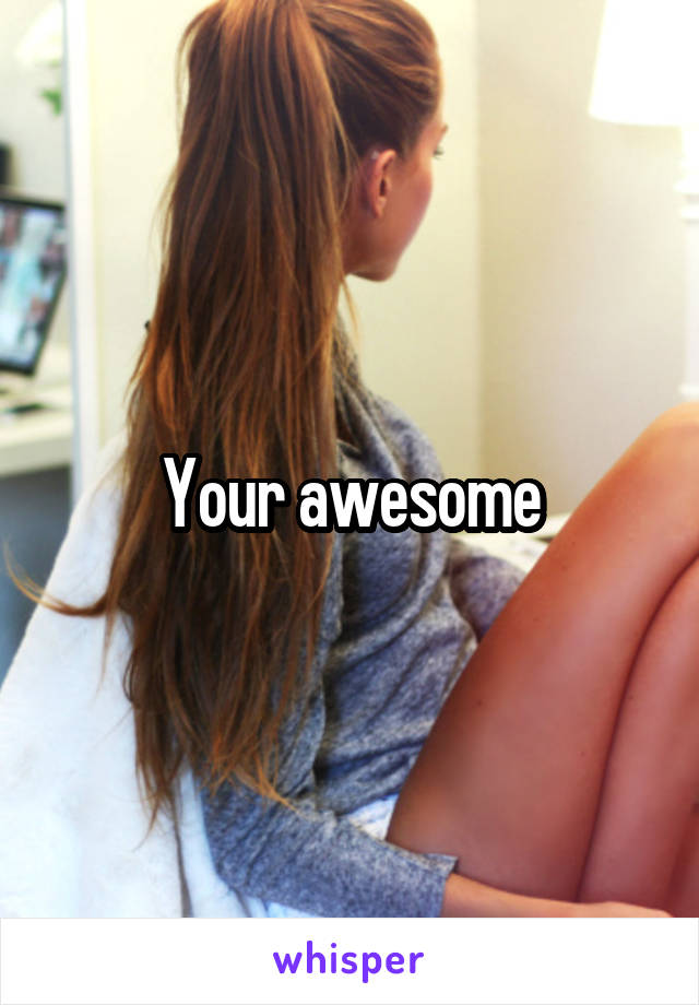 Your awesome