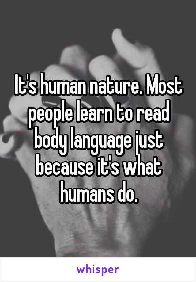 It's human nature. Most people learn to read body language just because it's what humans do.