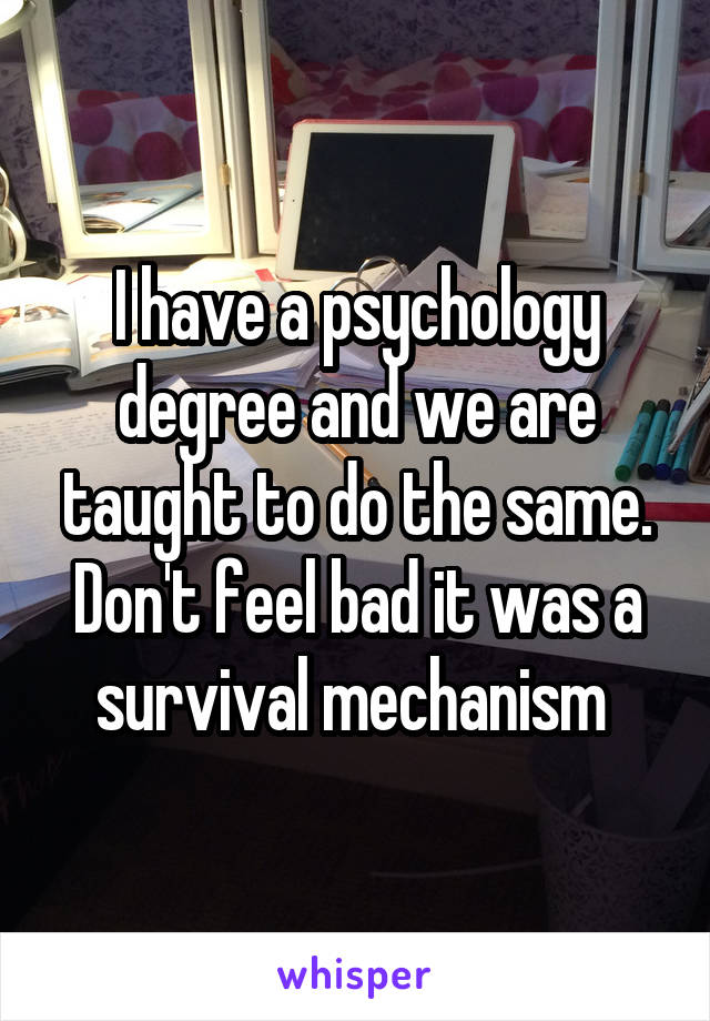 I have a psychology degree and we are taught to do the same. Don't feel bad it was a survival mechanism