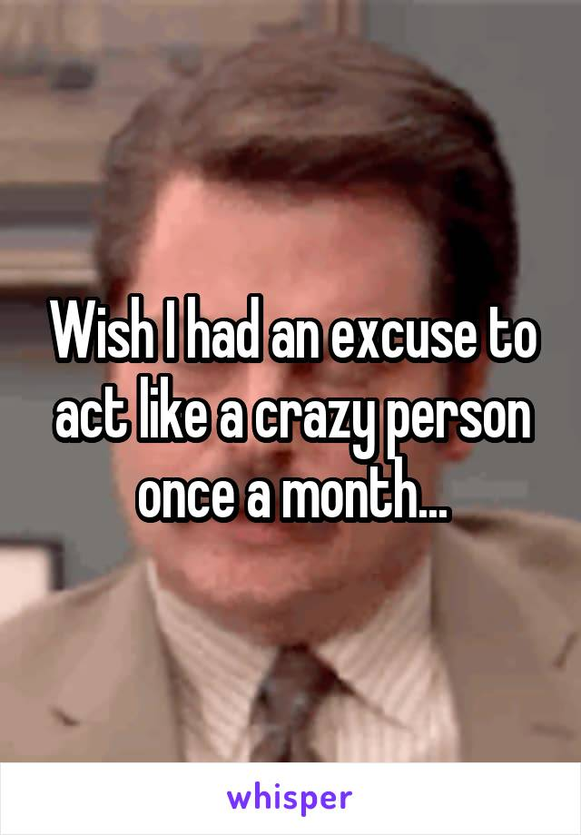 Wish I had an excuse to act like a crazy person once a month...