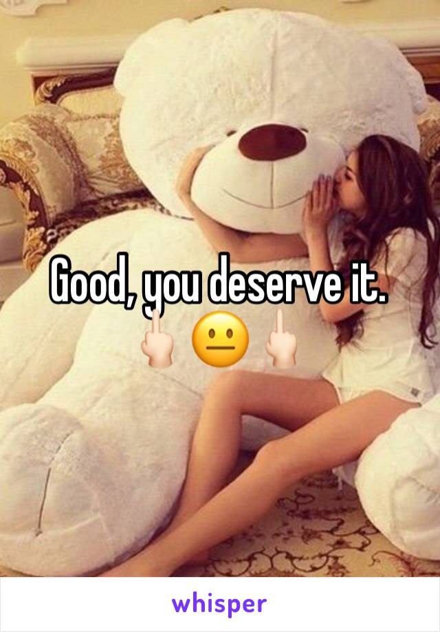 Good, you deserve it.  🖕🏻😐🖕🏻