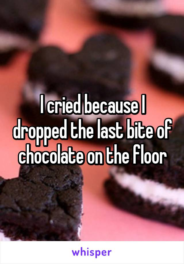 I cried because I dropped the last bite of chocolate on the floor
