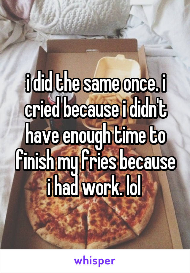 i did the same once. i cried because i didn't have enough time to finish my fries because i had work. lol