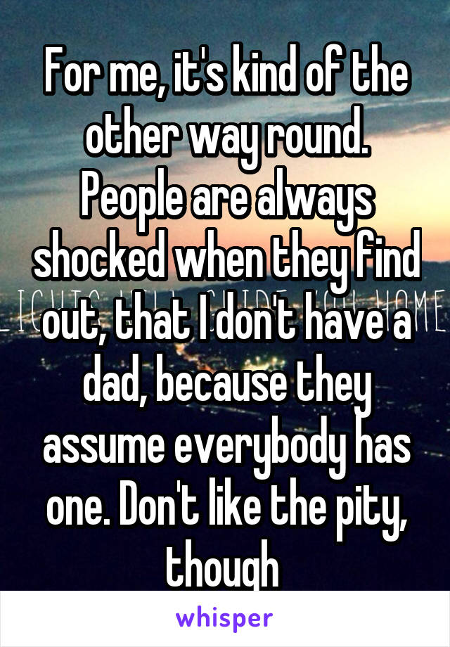 For me, it's kind of the other way round. People are always shocked when they find out, that I don't have a dad, because they assume everybody has one. Don't like the pity, though