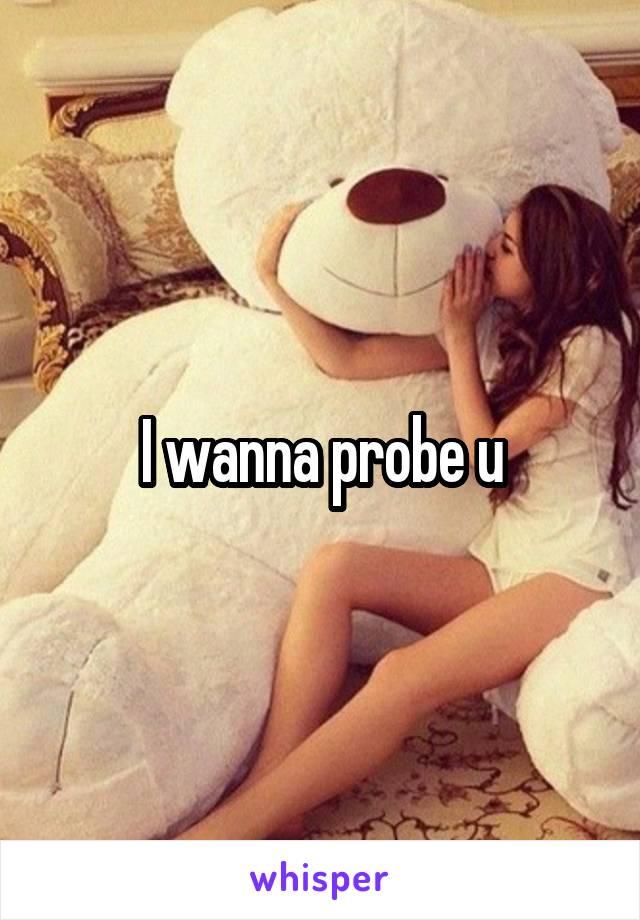 I wanna probe u