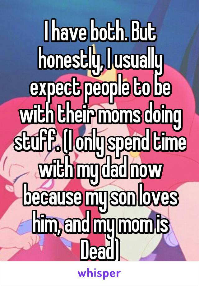 I have both. But honestly, I usually expect people to be with their moms doing stuff. (I only spend time with my dad now because my son loves him, and my mom is Dead)