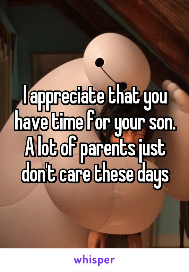 I appreciate that you have time for your son. A lot of parents just don't care these days