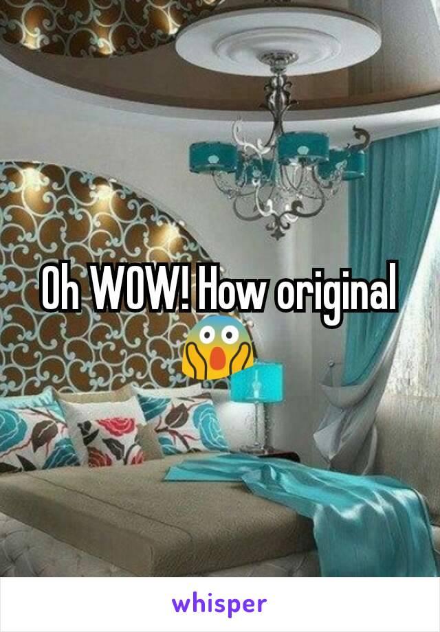 Oh WOW! How original 😱