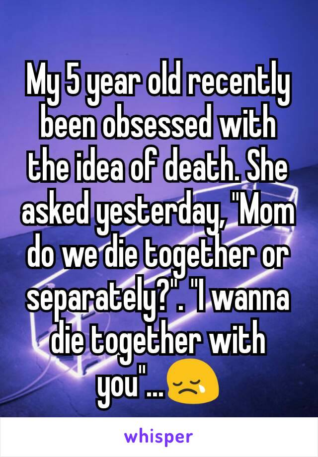 "My 5 year old recently been obsessed with the idea of death. She asked yesterday, ""Mom do we die together or separately?"". ""I wanna die together with you""...😢"
