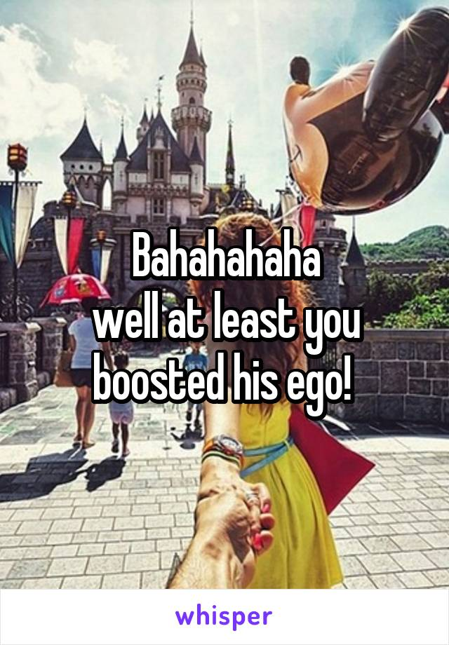 Bahahahaha well at least you boosted his ego!