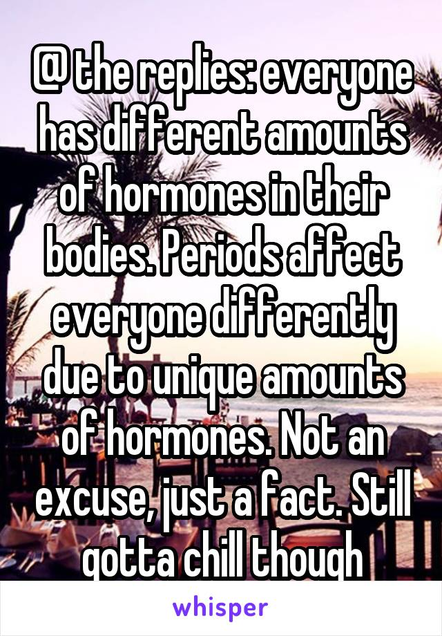 @ the replies: everyone has different amounts of hormones in their bodies. Periods affect everyone differently due to unique amounts of hormones. Not an excuse, just a fact. Still gotta chill though