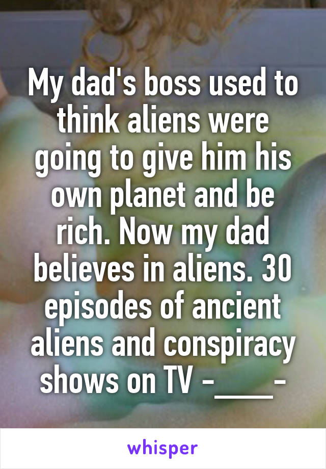 My dad's boss used to think aliens were going to give him his own planet and be rich. Now my dad believes in aliens. 30 episodes of ancient aliens and conspiracy shows on TV -___-