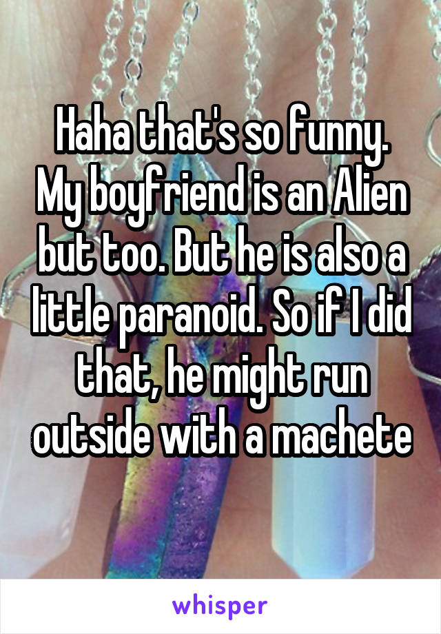Haha that's so funny. My boyfriend is an Alien but too. But he is also a little paranoid. So if I did that, he might run outside with a machete