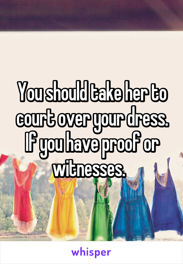 You should take her to court over your dress. If you have proof or witnesses.
