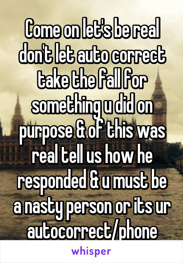 Come on let's be real don't let auto correct take the fall for something u did on purpose & of this was real tell us how he responded & u must be a nasty person or its ur autocorrect/phone