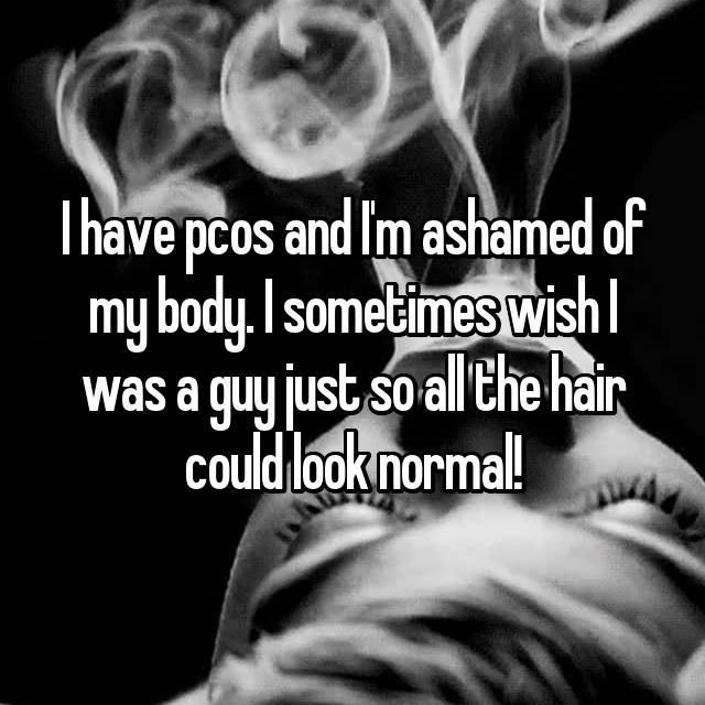 I have pcos and I'm ashamed of my body. I sometimes wish I was a guy just so all the hair could look normal!