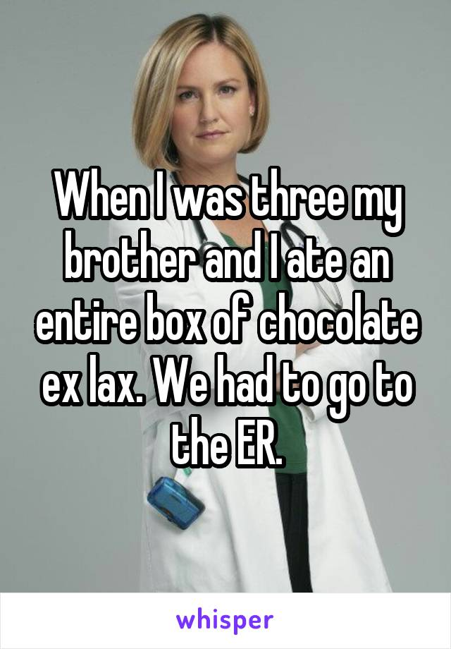 When I was three my brother and I ate an entire box of chocolate ex lax. We had to go to the ER.