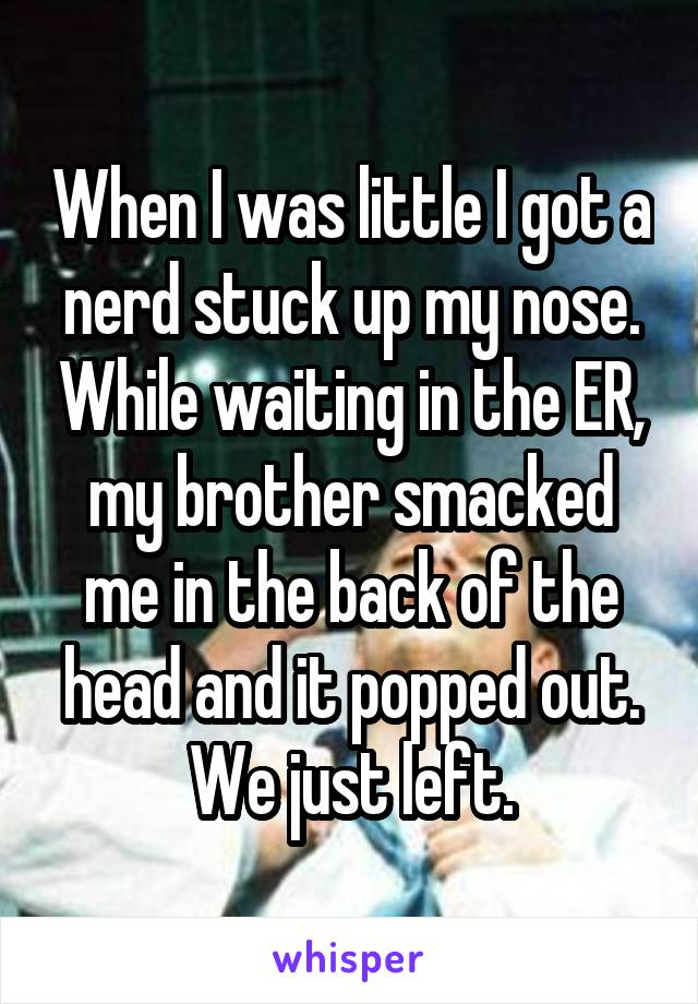 When I was little I got a nerd stuck up my nose. While waiting in the ER, my brother smacked me in the back of the head and it popped out. We just left.