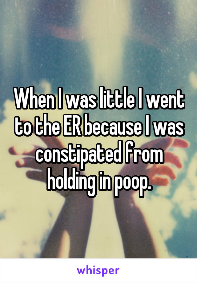 When I was little I went to the ER because I was constipated from holding in poop.