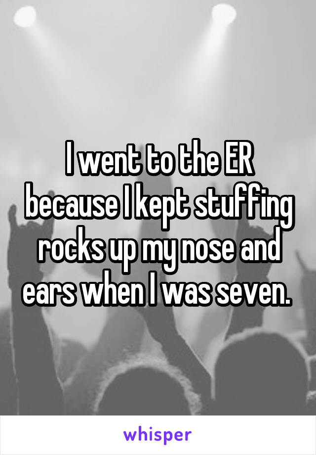 I went to the ER because I kept stuffing rocks up my nose and ears when I was seven.