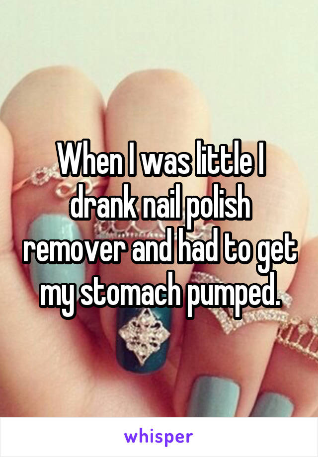 When I was little I drank nail polish remover and had to get my stomach pumped.