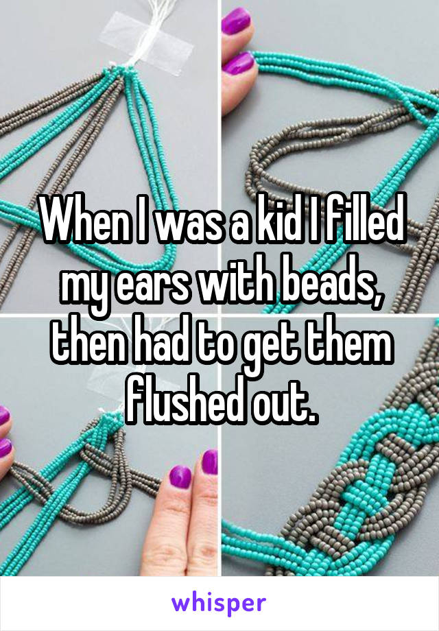 When I was a kid I filled my ears with beads, then had to get them flushed out.