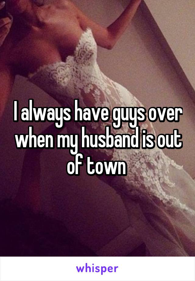 I always have guys over when my husband is out of town