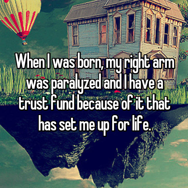 When I was born, my right arm was paralyzed and I have a trust fund because of it that has set me up for life.
