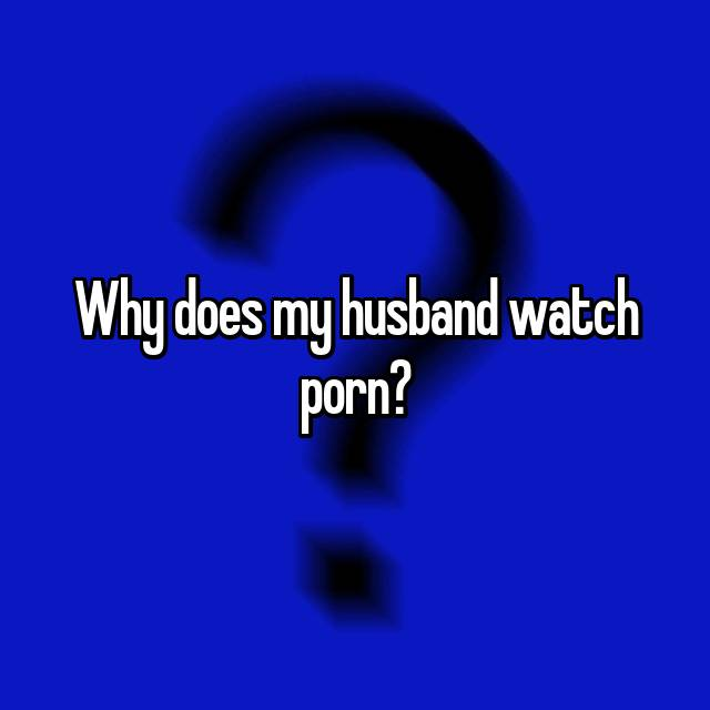 Why does my husband watch porn?