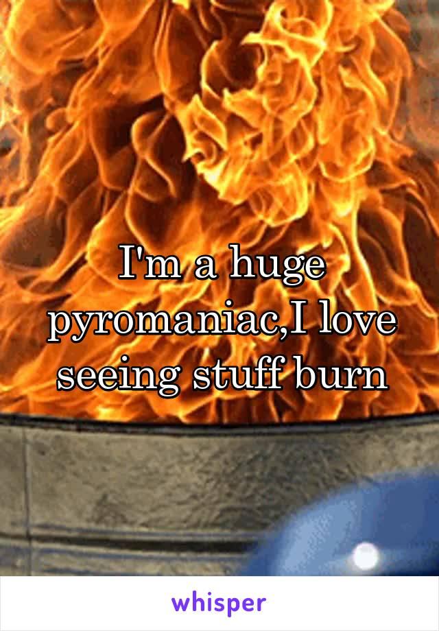 I'm a huge pyromaniac,I love seeing stuff burn