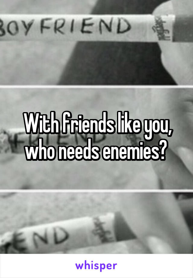 With friends like you, who needs enemies?